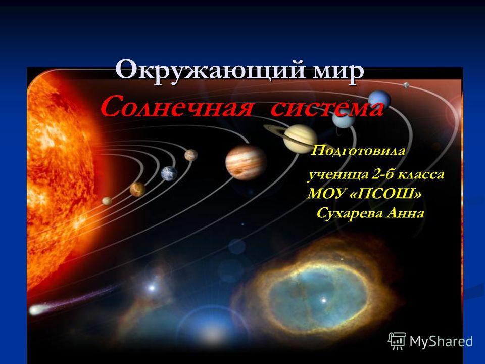 Окружающий мир Солнечная система Подготовила ученица 2-б класса МОУ «ПСОШ» Сухарева Анна
