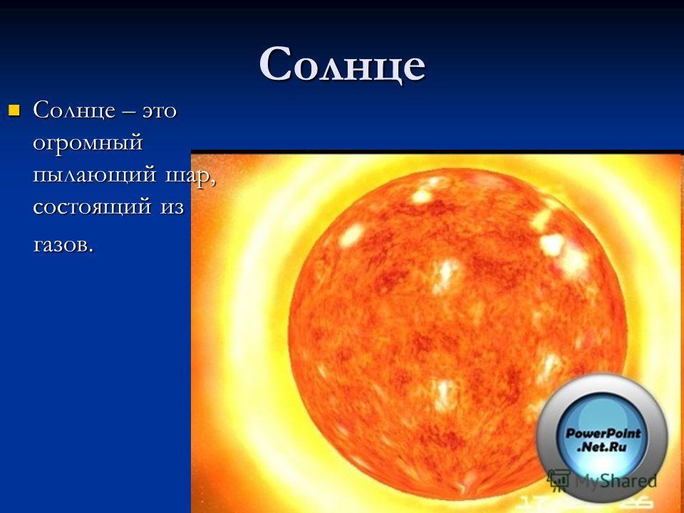 Солнце Солнце – это огромный пылающий шар, состоящий из Солнце – это огромный пылающий шар, состоящий из газов. газов.