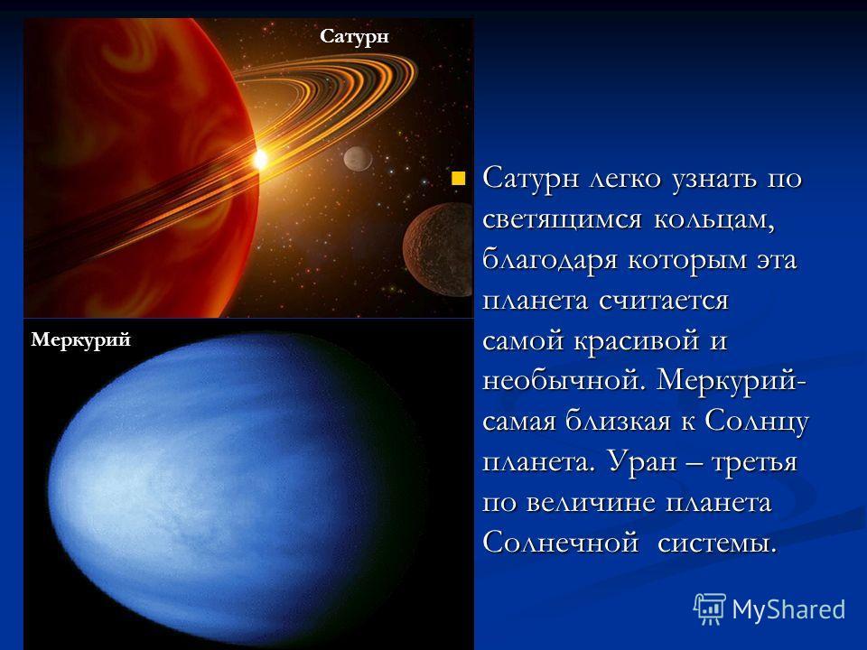 Сатурн легко узнать по светящимся кольцам, благодаря которым эта планета считается самой красивой и необычной. Меркурий- самая близкая к Солнцу планета. Уран – третья по величине планета Солнечной системы. Сатурн Меркурий