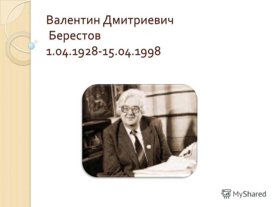 Валентин Дмитриевич Берестов 1.04.1928-15.04.1998