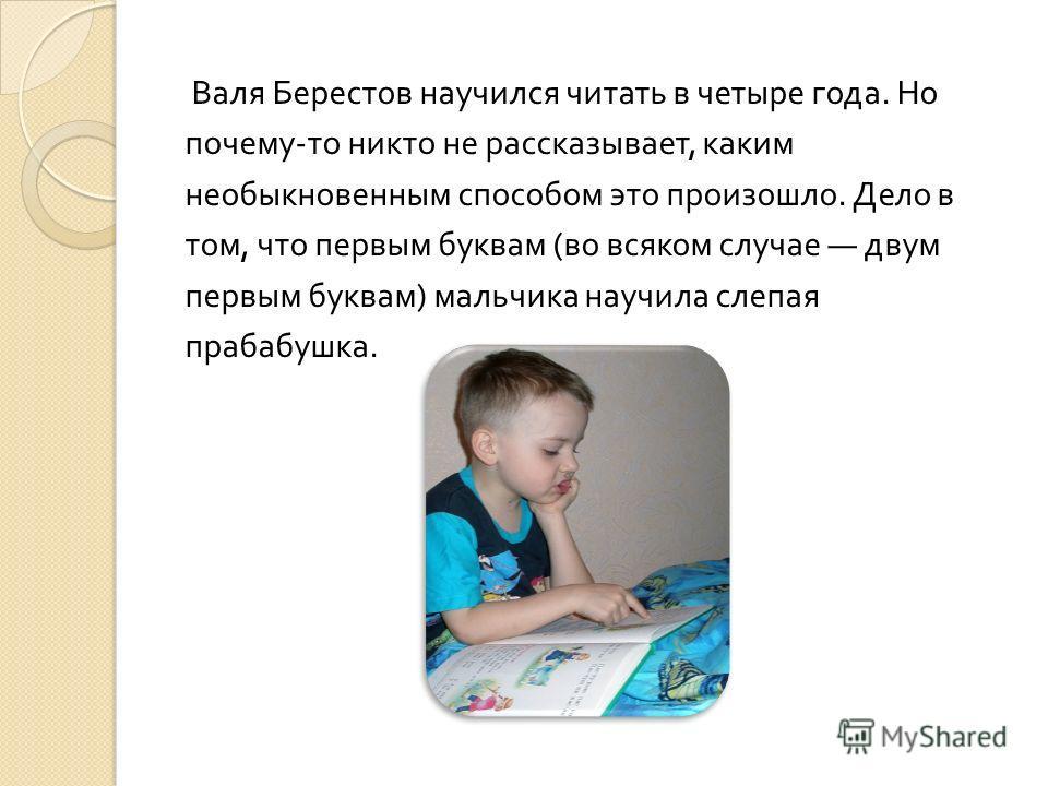 Валя Берестов научился читать в четыре года. Но почему - то никто не рассказывает, каким необыкновенным способом это произошло. Дело в том, что первым буквам ( во всяком случае двум первым буквам ) мальчика научила слепая прабабушка.