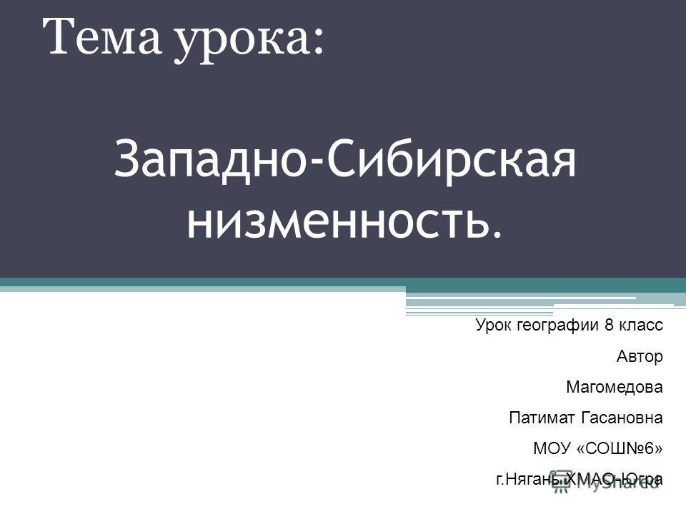 Западно-Сибирская низменность. Тема урока: Урок географии 8 класс Автор Магомедова Патимат Гасановна МОУ «СОШ6» г.Нягань ХМАО-Югра