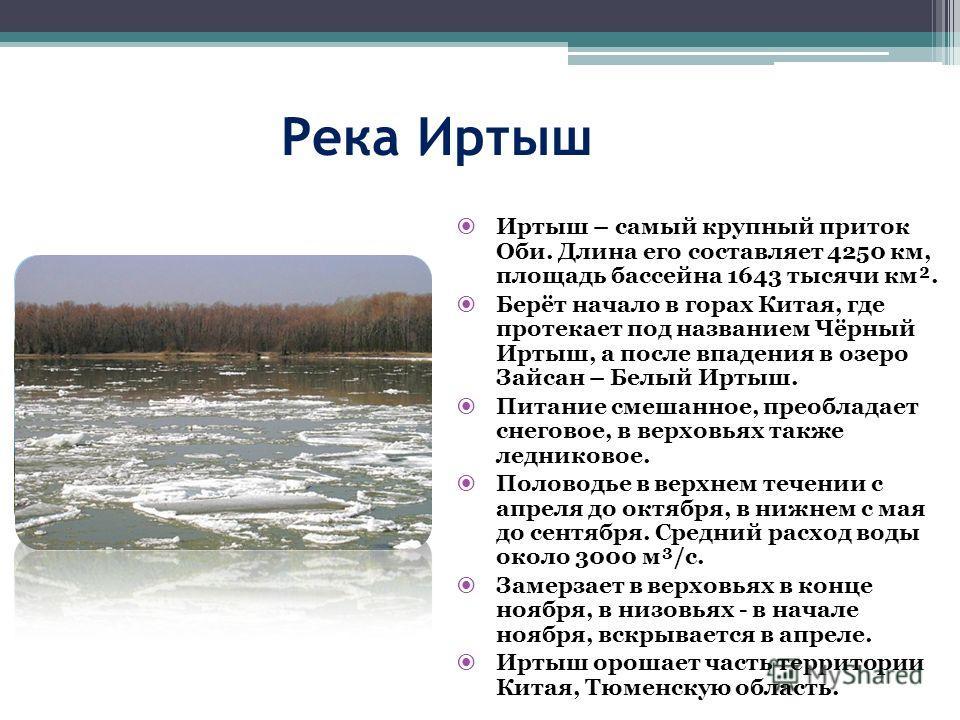 Река Иртыш Иртыш – самый крупный приток Оби. Длина его составляет 4250 км, площадь бассейна 1643 тысячи км². Берёт начало в горах Китая, где протекает под названием Чёрный Иртыш, а после впадения в озеро Зайсан – Белый Иртыш. Питание смешанное, преоб