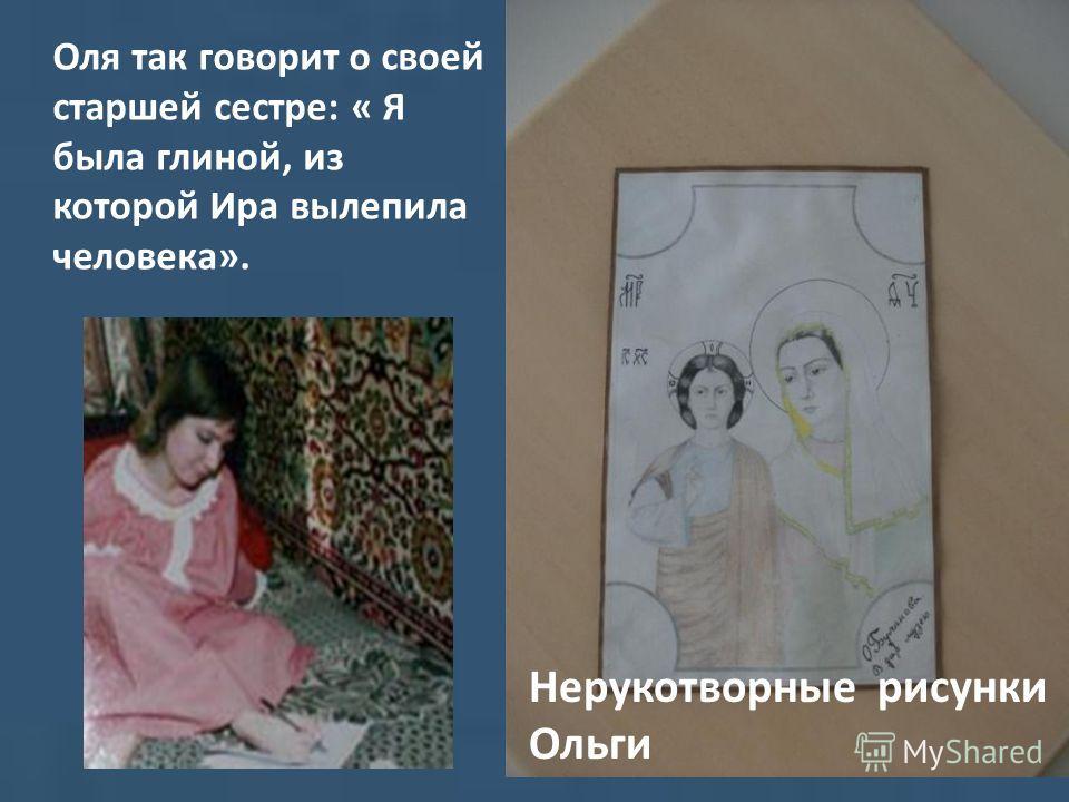 Оля так говорит о своей старшей сестре: « Я была глиной, из которой Ира вылепила человека». Нерукотворные рисунки Ольги