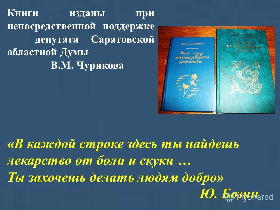 Книги изданы при непосредственной поддержке депутата Саратовской областной Думы В.М. Чурикова «В каждой строке здесь ты найдешь лекарство от боли и скуки … Ты захочешь делать людям добро» Ю. Бозин