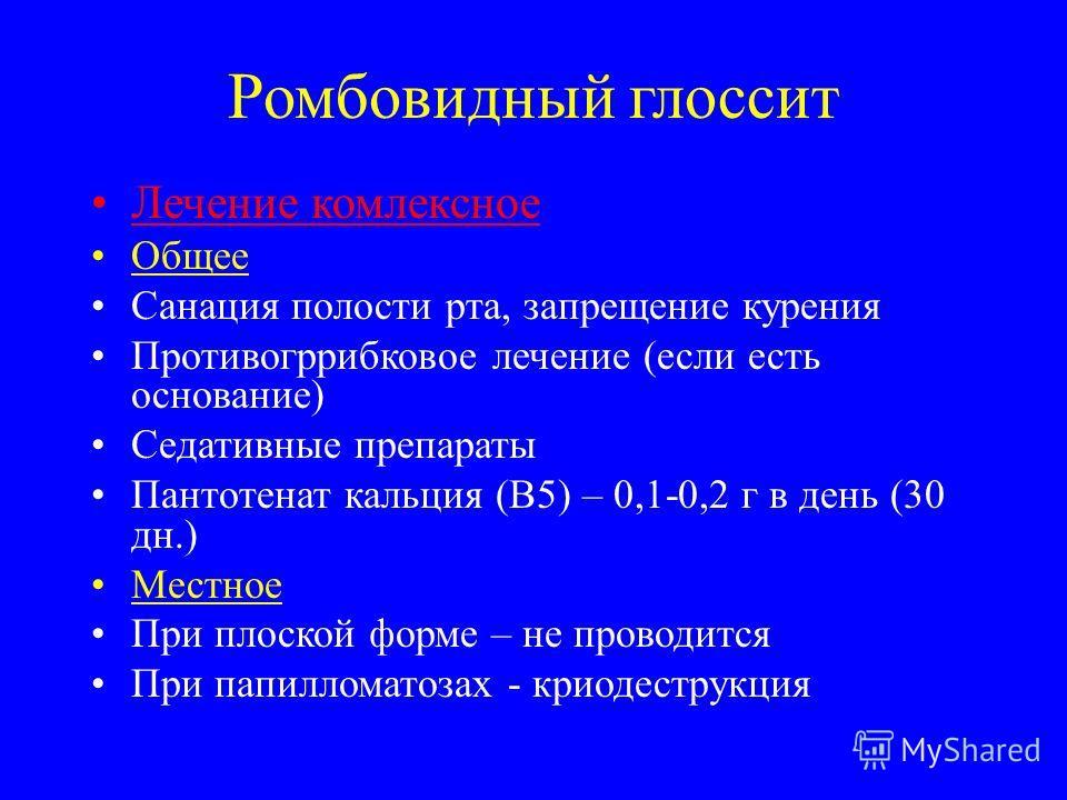 Ромбовидный глоссит Лечение комплексное Общее Санация полости рта, запрещение курения Противогррибковое лечение (если есть основание) Седативные препараты Пантотенат кальция (В5) – 0,1-0,2 г в день (30 дн.) Местное При плоской форме – не проводится П