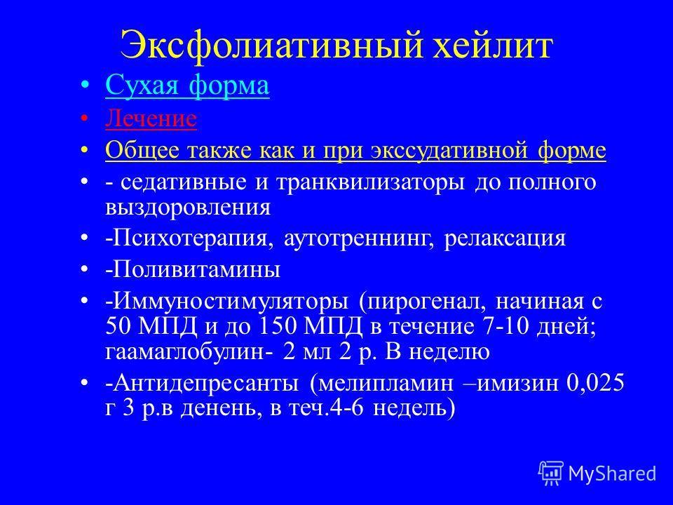 Эксфолиативный хейлит Сухая форма Лечение Общее также как и при экссудативной форме - седативные и транквилизаторы до полного выздоровления -Психотерапия, аутотренинг, релаксация -Поливитамины -Иммуностимуляторы (пирогенал, начиная с 50 МПД и до 150