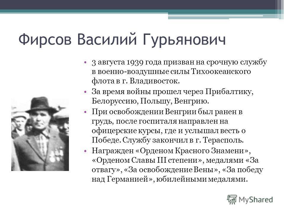 Фирсов Василий Гурьянович 3 августа 1939 года призван на срочную службу в военно-воздушные силы Тихоокеанского флота в г. Владивосток. За время войны прошел через Прибалтику, Белоруссию, Польшу, Венгрию. При освобождении Венгрии был ранен в грудь, по