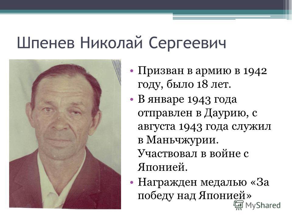 Шпенев Николай Сергеевич Призван в армию в 1942 году, было 18 лет. В январе 1943 года отправлен в Даурию, с августа 1943 года служил в Маньчжурии. Участвовал в войне с Японией. Награжден медалью «За победу над Японией»