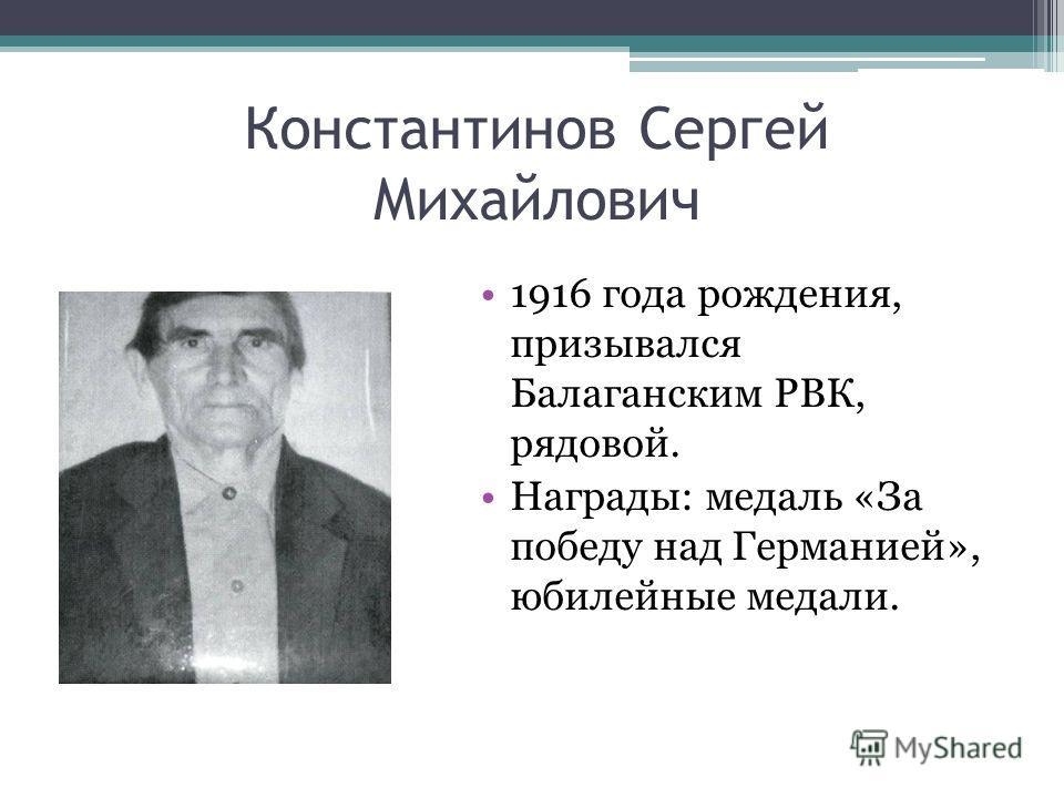 Константинов Сергей Михайлович 1916 года рождения, призывался Балаганским РВК, рядовой. Награды: медаль «За победу над Германией», юбилейные медали.
