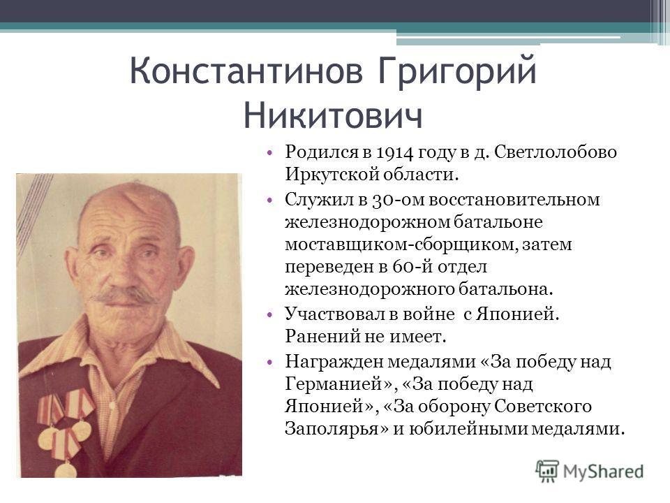 Константинов Григорий Никитович Родился в 1914 году в д. Светлолобово Иркутской области. Служил в 30-ом восстановительном железнодорожном батальоне поставщиком-сборщиком, затем переведен в 60-й отдел железнодорожного батальона. Участвовал в войне с Я