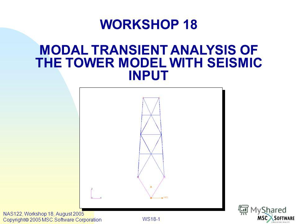 WS18-1 WORKSHOP 18 MODAL TRANSIENT ANALYSIS OF THE TOWER MODEL WITH SEISMIC INPUT NAS122, Workshop 18, August 2005 Copyright 2005 MSC.Software Corporation