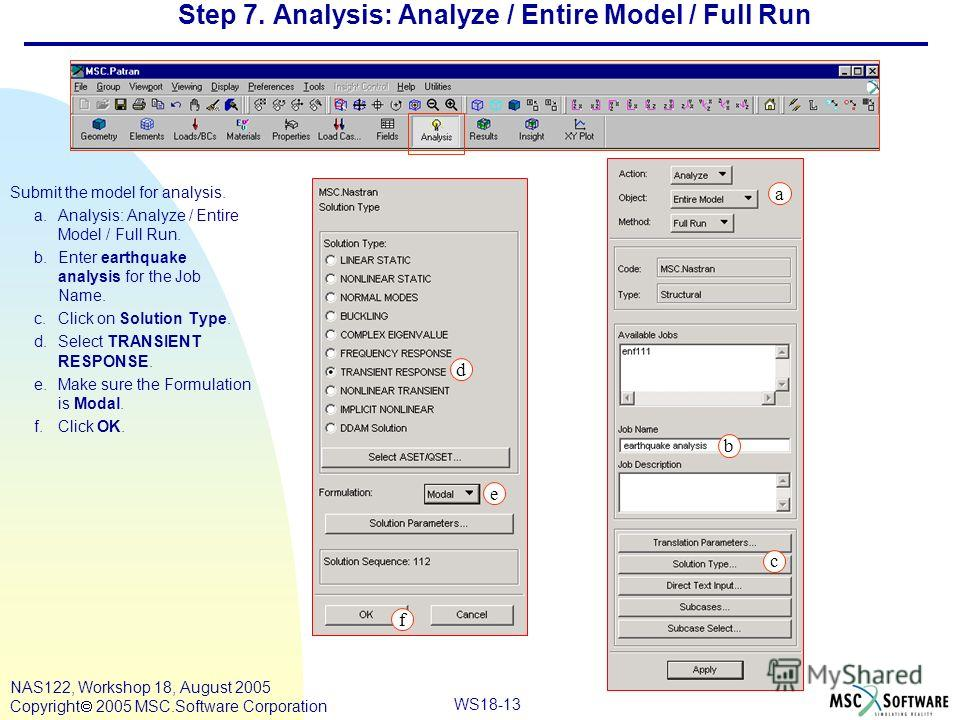 WS18-13 NAS122, Workshop 18, August 2005 Copyright 2005 MSC.Software Corporation Step 7. Analysis: Analyze / Entire Model / Full Run Submit the model for analysis. a.Analysis: Analyze / Entire Model / Full Run. b.Enter earthquake analysis for the Job