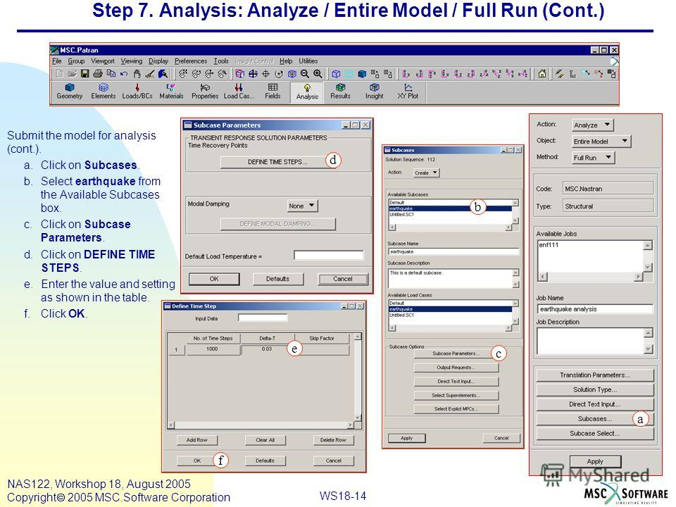 WS18-14 NAS122, Workshop 18, August 2005 Copyright 2005 MSC.Software Corporation Step 7. Analysis: Analyze / Entire Model / Full Run (Cont.) Submit the model for analysis (cont.). a.Click on Subcases. b.Select earthquake from the Available Subcases b