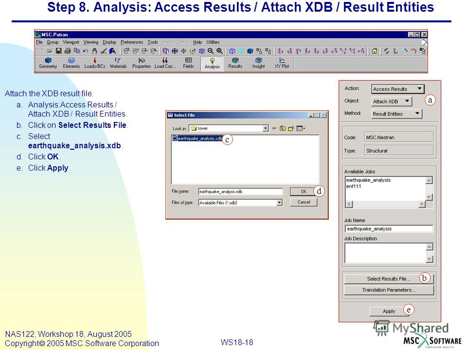 WS18-18 NAS122, Workshop 18, August 2005 Copyright 2005 MSC.Software Corporation Step 8. Analysis: Access Results / Attach XDB / Result Entities Attach the XDB result file. a.Analysis:Access Results / Attach XDB / Result Entities. b.Click on Select R
