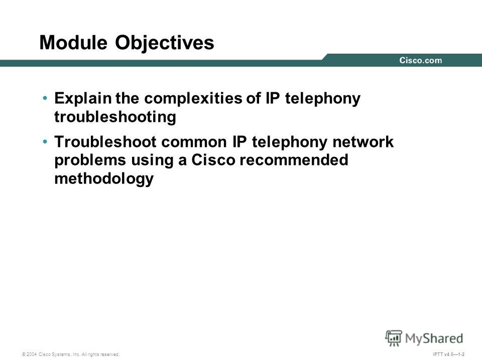 © 2004 Cisco Systems, Inc. All rights reserved. IPTT v4.01-2 Explain the complexities of IP telephony troubleshooting Troubleshoot common IP telephony network problems using a Cisco recommended methodology Module Objectives