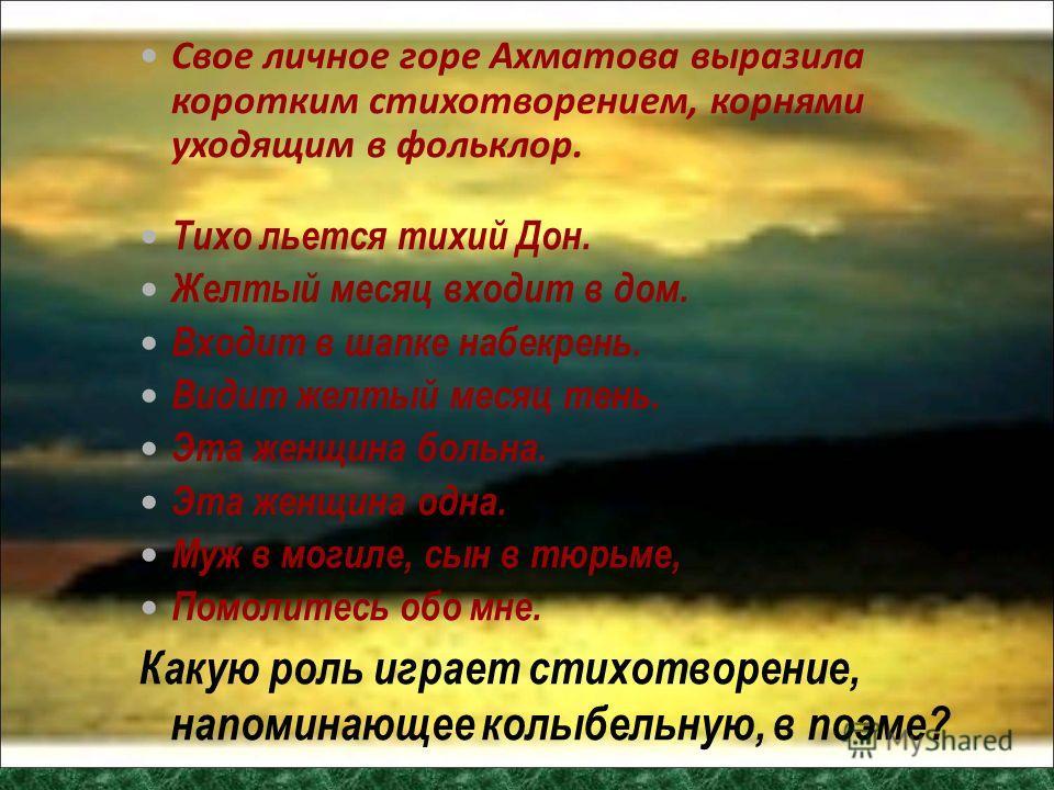 Свое личное горе Ахматова выразила коротким стихотворением, корнями уходящим в фольклор. Тихо льется тихий Дон. Желтый месяц входит в дом. Входит в шапке набекрень. Видит желтый месяц тень. Эта женщина больна. Эта женщина одна. Муж в могиле, сын в тю