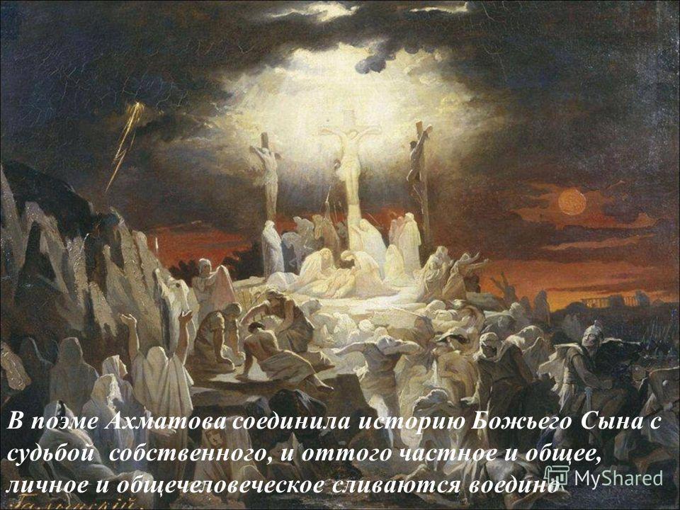 В поэме Ахматова соединила историю Божьего Сына с судьбой собственного, и оттого частное и общее, личное и общечеловеческое сливаются воедино