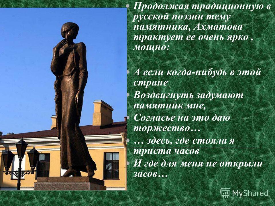 Продолжая традиционную в русской поэзии тему памятника, Ахматова трактует ее очень ярко, мощно: А если когда-нибудь в этой стране Воздвигнуть задумают памятник мне, Согласье на это даю торжество… … здесь, где стояла я триста часов И где для меня не о