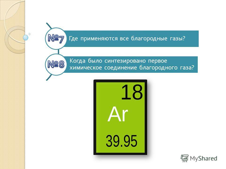 Где применяются все благородные газы ? Когда было синтезировано первое химическое соединение благородного газа ?