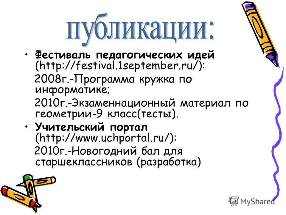Фестиваль педагогических идей (http://festival.1september.ru/): 2008 г.-Программа кружка по информатике; 2010 г.-Экзаменнационный материал по геометрии-9 класс(тесты). Учительский портал (http://www.uchportal.ru/): 2010 г.-Новогодний бал для старшекл
