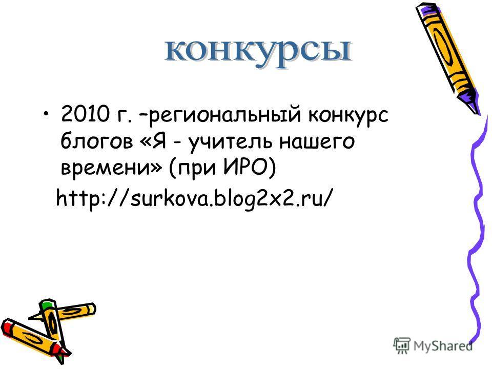 2010 г. –региональный конкурс блогов «Я - учитель нашего времени» (при ИРО) http://surkova.blog2x2.ru/