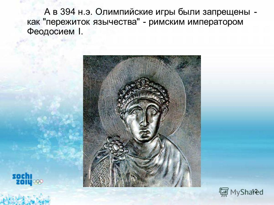 12 А в 394 н.э. Олимпийские игры были запрещены - как пережиток язычества - римским императором Феодосием I.