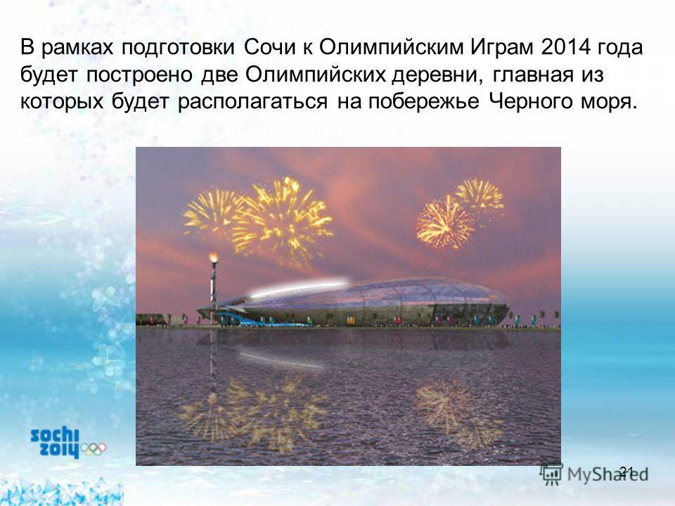 21 В рамках подготовки Сочи к Олимпийским Играм 2014 года будет построено две Олимпийских деревни, главная из которых будет располагаться на побережье Черного моря.