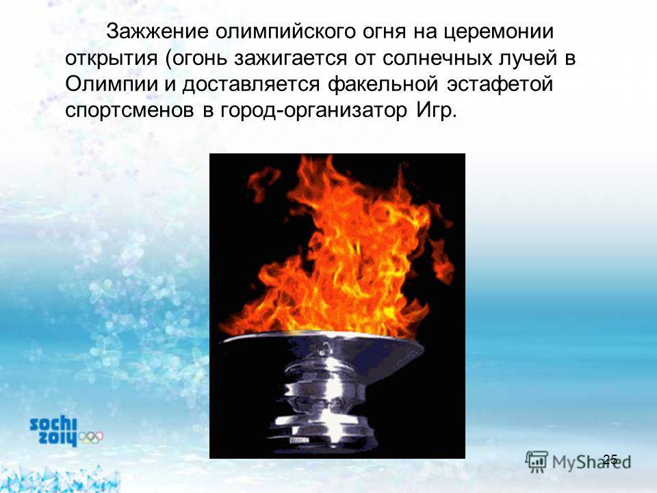 25 Зажжение олимпийского огня на церемонии открытия (огонь зажигается от солнечных лучей в Олимпии и доставляется факельной эстафетой спортсменов в город-организатор Игр.
