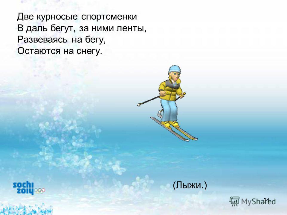 31 Две курносые спортсменки В даль бегут, за ними ленты, Развеваясь на бегу, Остаются на снегу. (Лыжи.)