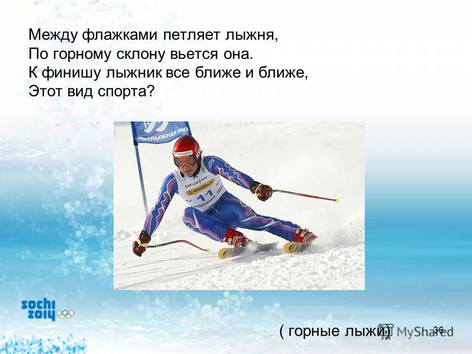 36 Между флажками петляет лыжня, По горному склону вьется она. К финишу лыжник все ближе и ближе, Этот вид спорта? ( горные лыжи)