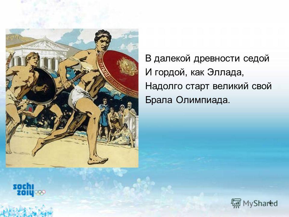4 В далекой древности седой И гордой, как Эллада, Надолго старт великий свой Брала Олимпиада.