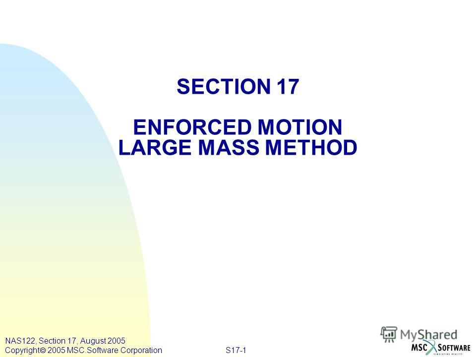 S17-1 NAS122, Section 17, August 2005 Copyright 2005 MSC.Software Corporation SECTION 17 ENFORCED MOTION LARGE MASS METHOD
