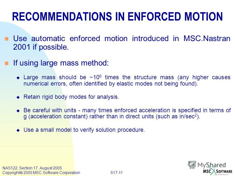 S17-11 NAS122, Section 17, August 2005 Copyright 2005 MSC.Software Corporation RECOMMENDATIONS IN ENFORCED MOTION n Use automatic enforced motion introduced in MSC.Nastran 2001 if possible. n If using large mass method: u Large mass should be ~10 6 t