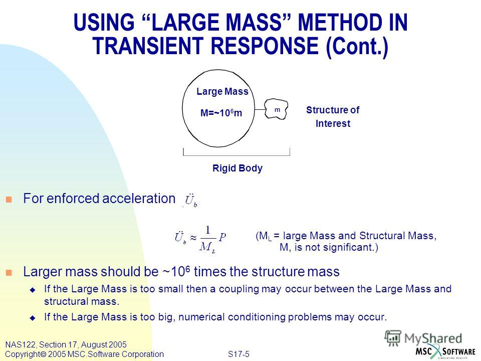 S17-5 NAS122, Section 17, August 2005 Copyright 2005 MSC.Software Corporation USING LARGE MASS METHOD IN TRANSIENT RESPONSE (Cont.) n For enforced acceleration n Larger mass should be ~10 6 times the structure mass u If the Large Mass is too small th