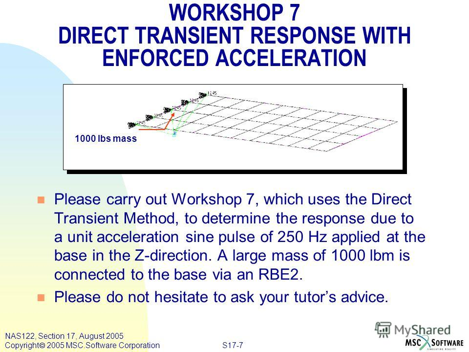 S17-7 NAS122, Section 17, August 2005 Copyright 2005 MSC.Software Corporation 1000 lbs mass n Please carry out Workshop 7, which uses the Direct Transient Method, to determine the response due to a unit acceleration sine pulse of 250 Hz applied at th