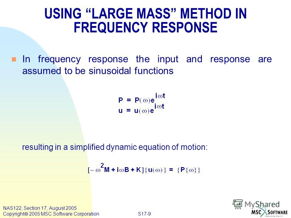 S17-9 NAS122, Section 17, August 2005 Copyright 2005 MSC.Software Corporation USING LARGE MASS METHOD IN FREQUENCY RESPONSE n In frequency response the input and response are assumed to be sinusoidal functions resulting in a simplified dynamic equati