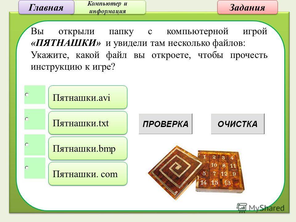 Компьютер и информация Компьютер и информация Задания Вы открыли папку с компьютерной игрой «ПЯТНАШКИ» и увидели там несколько файлов: Укажите, какой файл вы откроете, чтобы прочесть инструкцию к игре? Пятнашки.avi Пятнашки.txt Пятнашки.bmp Пятнашки.