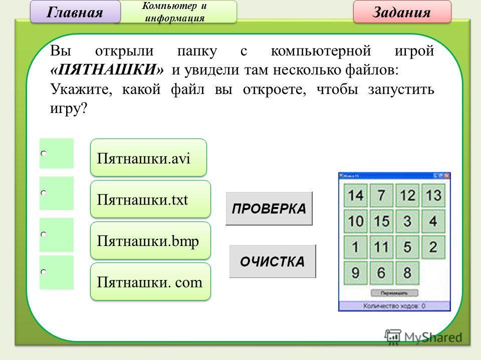 Компьютер и информация Компьютер и информация Задания Вы открыли папку с компьютерной игрой «ПЯТНАШКИ» и увидели там несколько файлов: Укажите, какой файл вы откроете, чтобы запустить игру? Пятнашки.avi Пятнашки.txt Пятнашки.bmp Пятнашки. com Главная