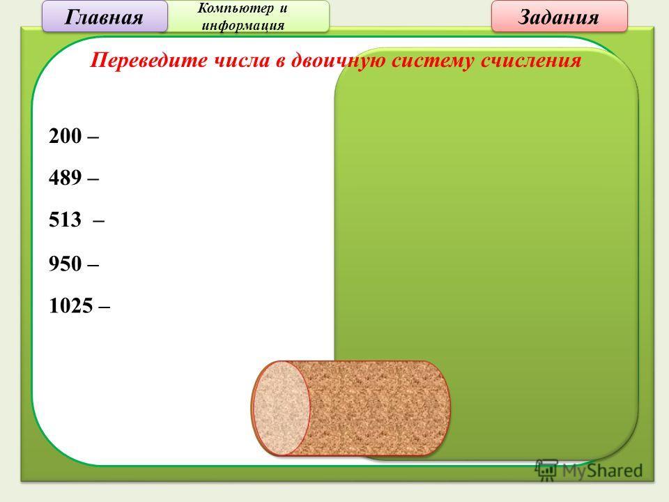 200 – 1100 1000 489 – 11110 1001 513 – 10 0000 0001 950 – 11 1011 0110 1025 – 100 0000 0001 Переведите числа в двоичную систему счисления Компьютер и информация Компьютер и информация Задания Главная