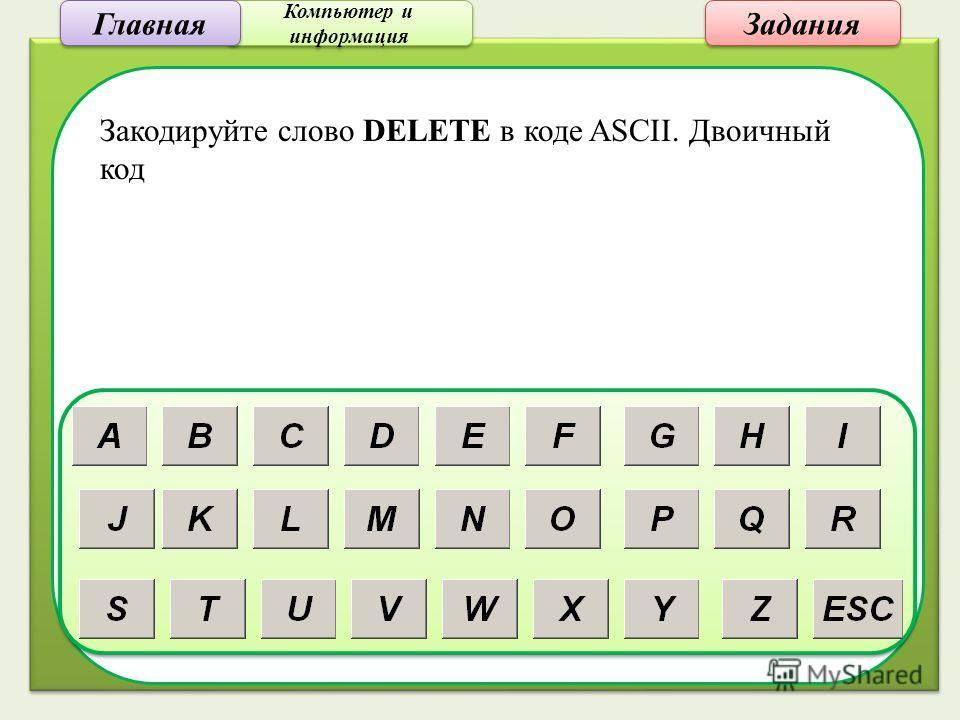 Компьютер и информация Компьютер и информация Задания Закодируйте слово DELETE в коде ASCII. Двоичный код Главная
