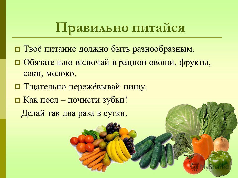 Правильно питайся Твоё питание должно быть разнообразным. Обязательно включай в рацион овощи, фрукты, соки, молоко. Тщательно пережёвывай пищу. Как поел – почисти зубки! Делай так два раза в сутки.