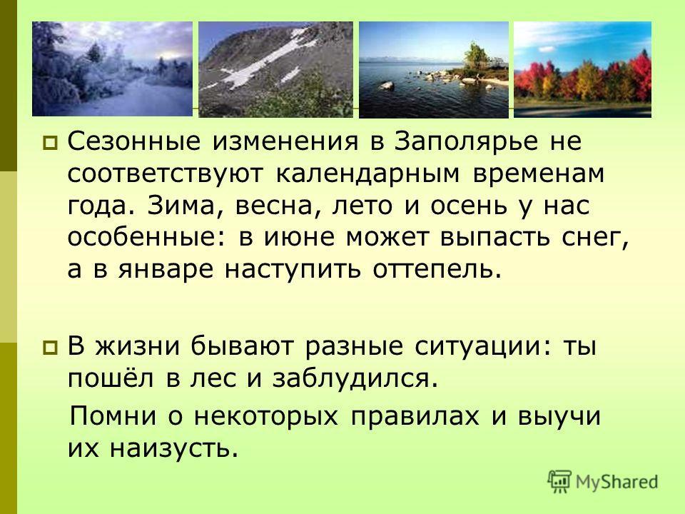 Сезонные изменения в Заполярье не соответствуют календарным временам года. Зима, весна, лето и осень у нас особенные: в июне может выпасть снег, а в январе наступить оттепель. В жизни бывают разные ситуации: ты пошёл в лес и заблудился. Помни о некот