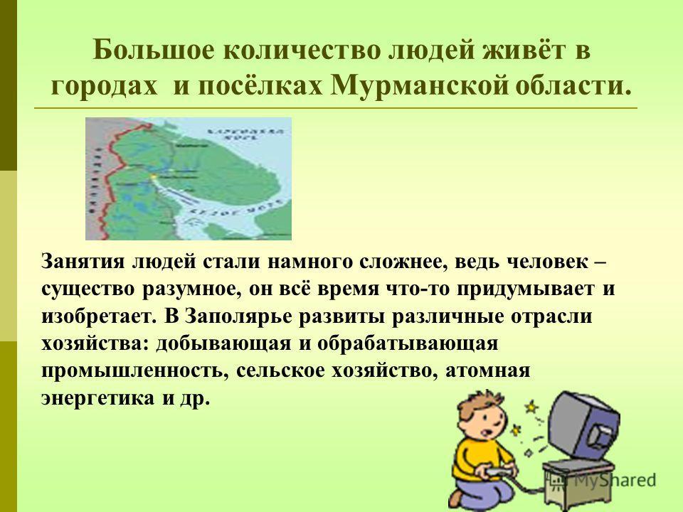 Большое количество людей живёт в городах и посёлках Мурманской области. Занятия людей стали намного сложнее, ведь человек – существо разумное, он всё время что-то придумывает и изобретает. В Заполярье развиты различные отрасли хозяйства: добывающая и