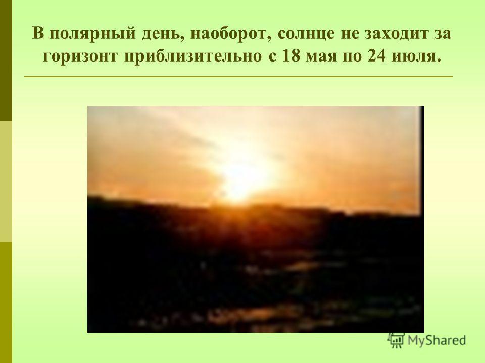 В полярный день, наоборот, солнце не заходит за горизонт приблизительно с 18 мая по 24 июля.