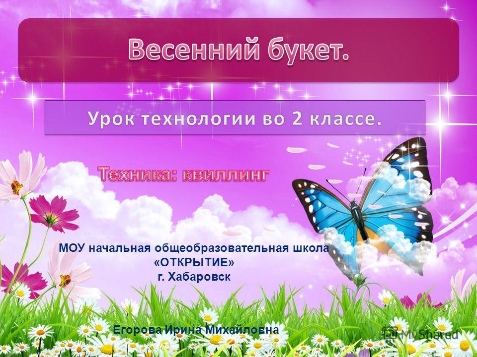 МОУ начальная общеобразовательная школа «ОТКРЫТИЕ» г. Хабаровск Егорова Ирина Михайловна
