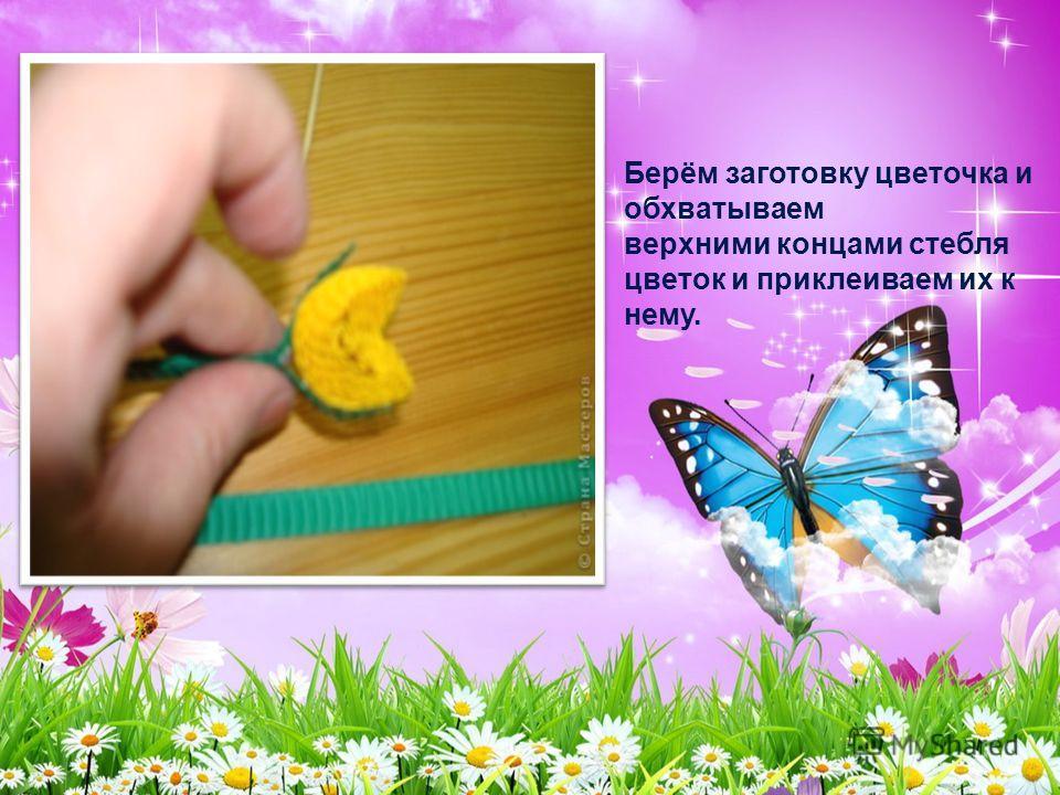 Берём заготовку цветочка и обхватываем верхними концами стебля цветок и приклеиваем их к нему.