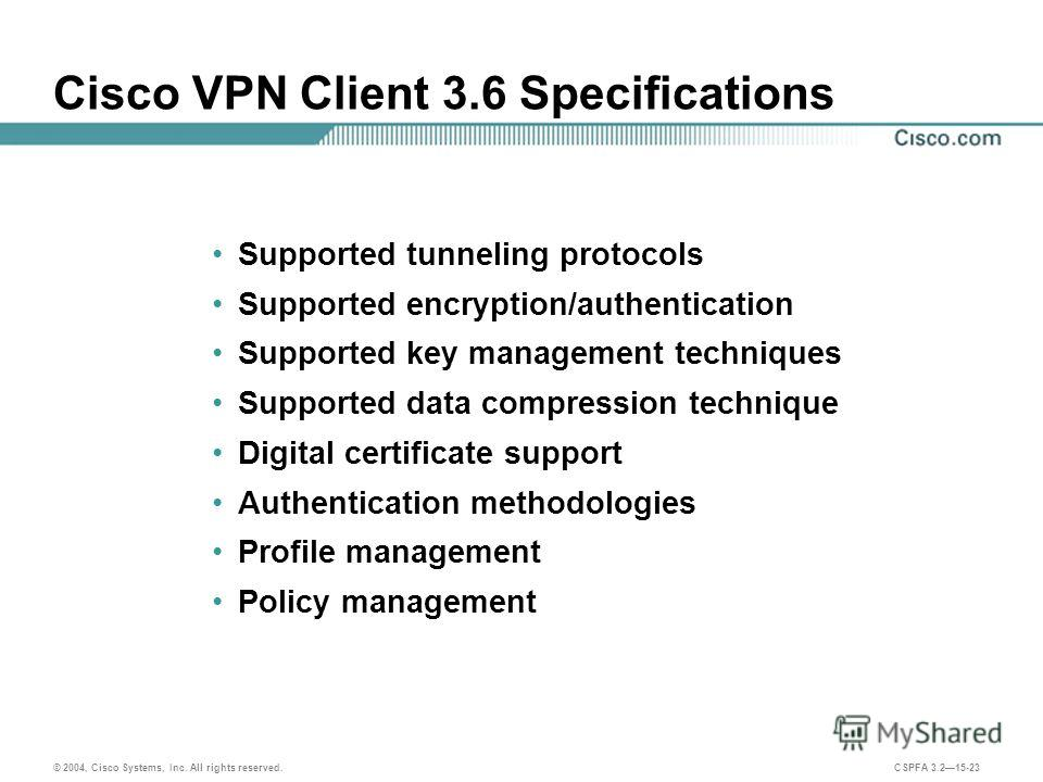 © 2004, Cisco Systems, Inc. All rights reserved. CSPFA 3.215-23 Cisco VPN Client 3.6 Specifications Supported tunneling protocols Supported encryption/authentication Supported key management techniques Supported data compression technique Digital cer