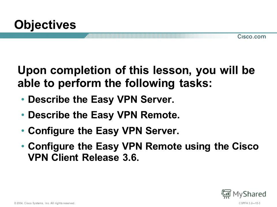 © 2004, Cisco Systems, Inc. All rights reserved. CSPFA 3.215-3 Objectives Upon completion of this lesson, you will be able to perform the following tasks: Describe the Easy VPN Server. Describe the Easy VPN Remote. Configure the Easy VPN Server. Conf