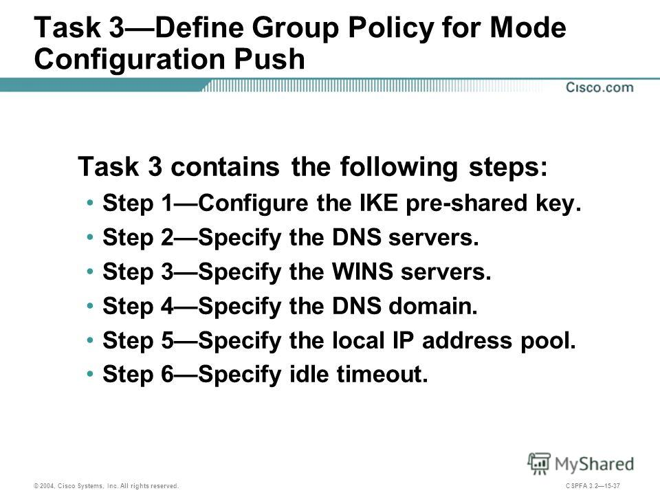 © 2004, Cisco Systems, Inc. All rights reserved. CSPFA 3.215-37 Task 3Define Group Policy for Mode Configuration Push Task 3 contains the following steps: Step 1Configure the IKE pre-shared key. Step 2Specify the DNS servers. Step 3Specify the WINS s